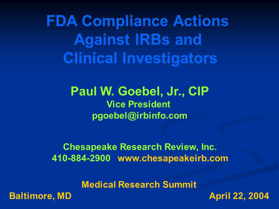 FDA Compliance Actions Against IRBs and Clinical Investigators Paul W. Goebel, Jr., CIP Vice President pgoebel@irbinfo.com Chesapeake Research Review,