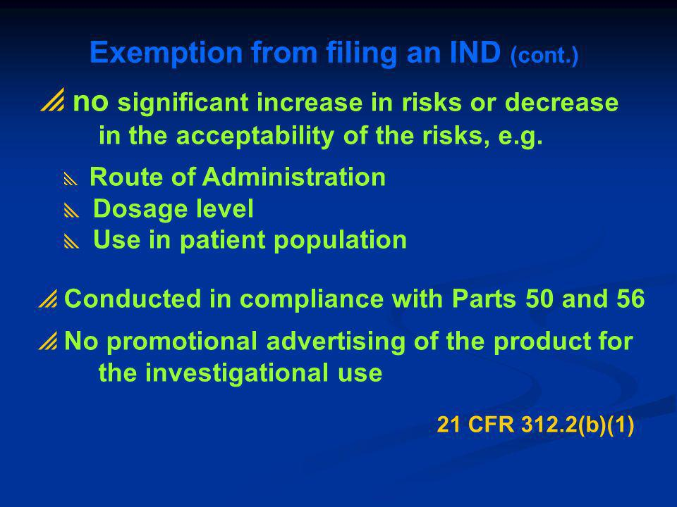 Exemption from filing an IND (cont.) no significant increase in risks or decrease in the acceptability of the risks, e.g. Route of Administration Dosa