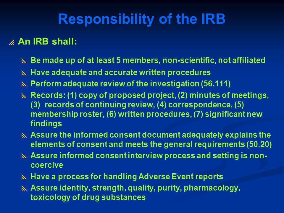 An IRB shall: Be made up of at least 5 members, non-scientific, not affiliated Have adequate and accurate written procedures Perform adequate review o