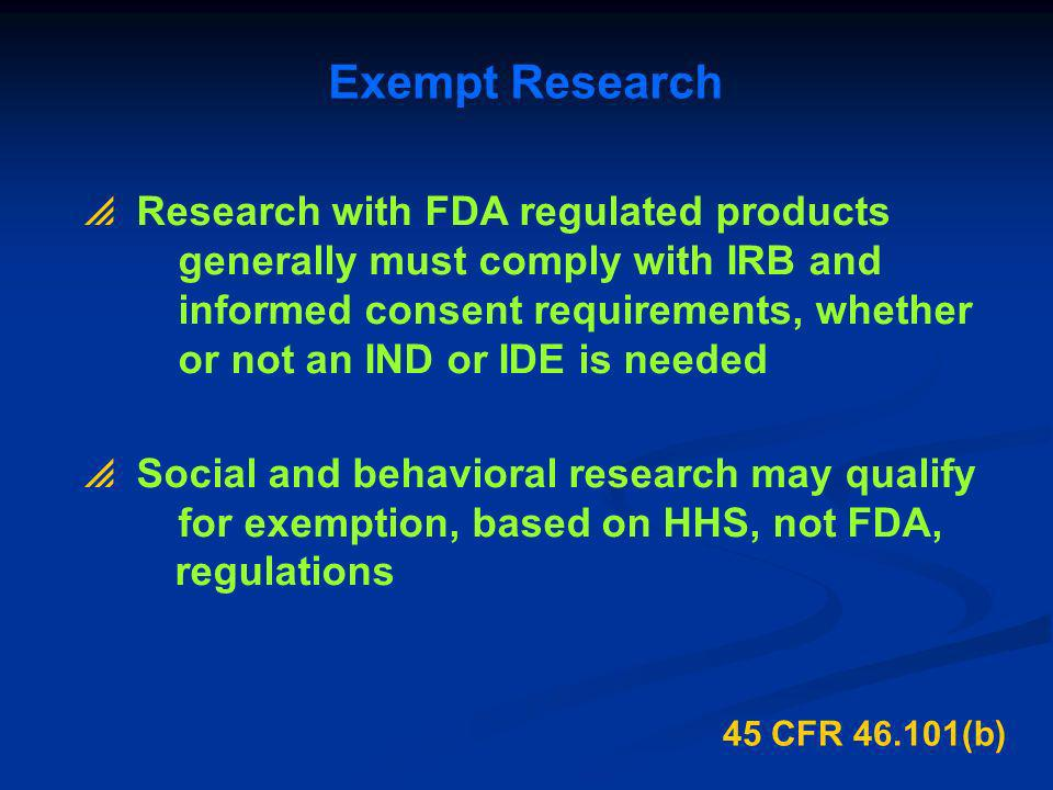 45 CFR 46.101(b) Exempt Research Research with FDA regulated products generally must comply with IRB and informed consent requirements, whether or not
