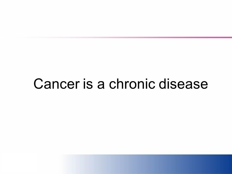 Cancer is a chronic disease
