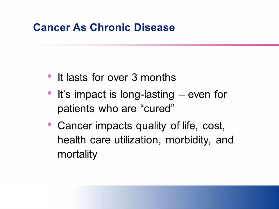 Cancer As Chronic Disease It lasts for over 3 months Its impact is long-lasting – even for patients who are cured Cancer impacts quality of life, cost