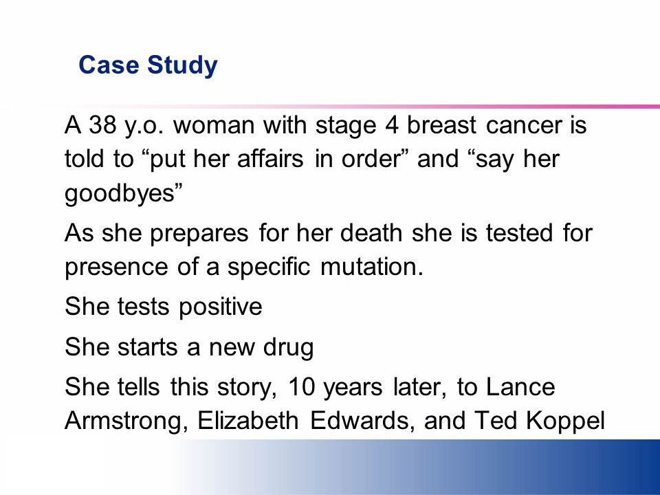 Case Study A 38 y.o. woman with stage 4 breast cancer is told to put her affairs in order and say her goodbyes As she prepares for her death she is te