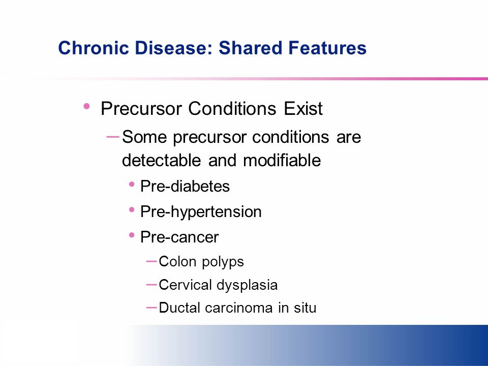 Chronic Disease: Shared Features Precursor Conditions Exist – Some precursor conditions are detectable and modifiable Pre-diabetes Pre-hypertension Pre-cancer – Colon polyps – Cervical dysplasia – Ductal carcinoma in situ