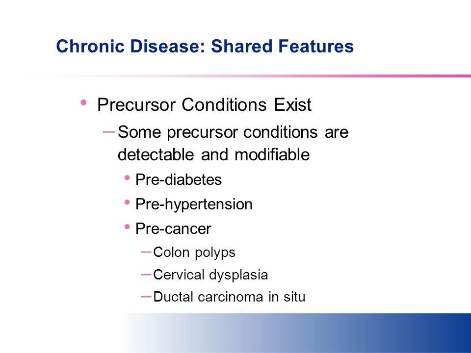Chronic Disease: Shared Features Precursor Conditions Exist – Some precursor conditions are detectable and modifiable Pre-diabetes Pre-hypertension Pr