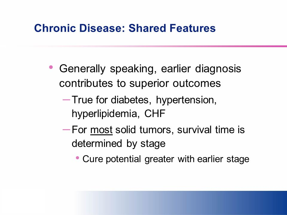 Chronic Disease: Shared Features Generally speaking, earlier diagnosis contributes to superior outcomes – True for diabetes, hypertension, hyperlipide