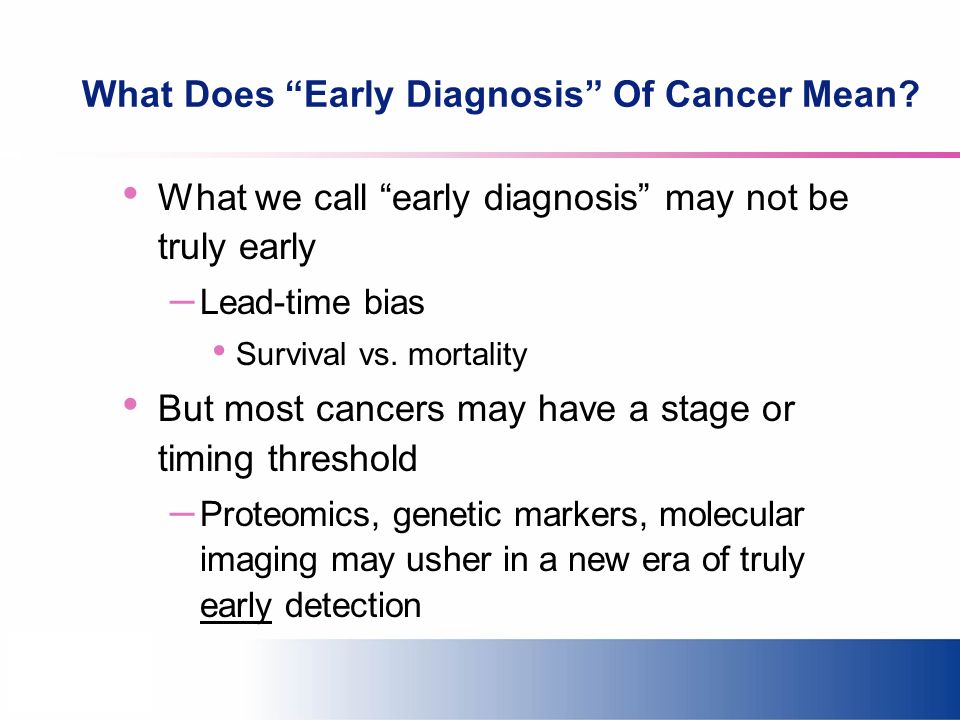 What Does Early Diagnosis Of Cancer Mean? What we call early diagnosis may not be truly early – Lead-time bias Survival vs. mortality But most cancers