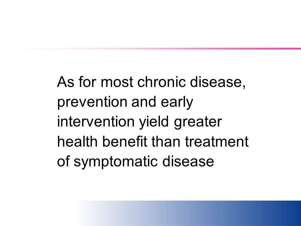 As for most chronic disease, prevention and early intervention yield greater health benefit than treatment of symptomatic disease