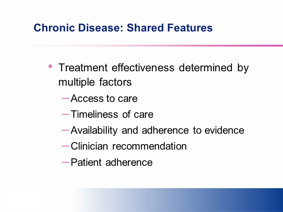 Chronic Disease: Shared Features Treatment effectiveness determined by multiple factors – Access to care – Timeliness of care – Availability and adher