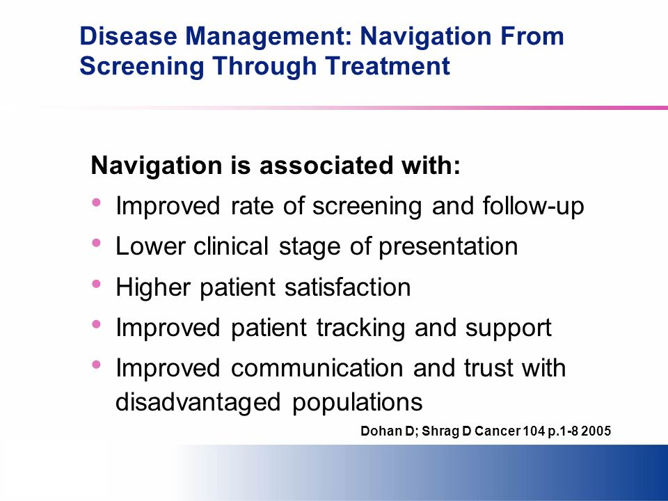 Disease Management: Navigation From Screening Through Treatment Navigation is associated with: Improved rate of screening and follow-up Lower clinical stage of presentation Higher patient satisfaction Improved patient tracking and support Improved communication and trust with disadvantaged populations Dohan D; Shrag D Cancer 104 p.1-8 2005