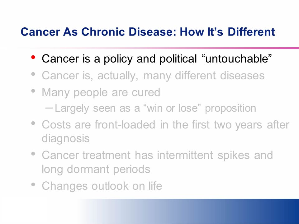 Cancer As Chronic Disease: How Its Different Cancer is a policy and political untouchable Cancer is, actually, many different diseases Many people are cured – Largely seen as a win or lose proposition Costs are front-loaded in the first two years after diagnosis Cancer treatment has intermittent spikes and long dormant periods Changes outlook on life