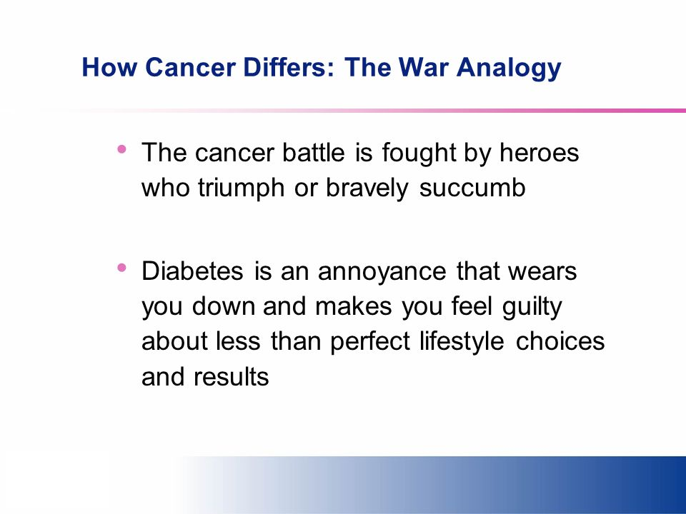 How Cancer Differs: The War Analogy The cancer battle is fought by heroes who triumph or bravely succumb Diabetes is an annoyance that wears you down and makes you feel guilty about less than perfect lifestyle choices and results