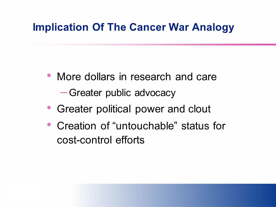 Implication Of The Cancer War Analogy More dollars in research and care – Greater public advocacy Greater political power and clout Creation of untouchable status for cost-control efforts