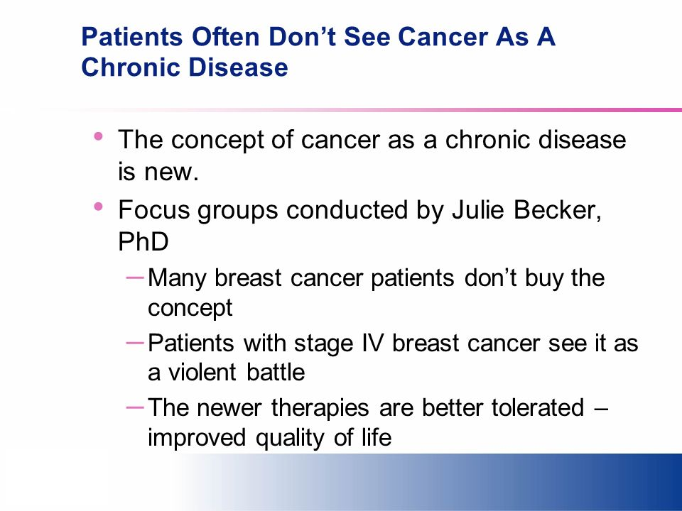 Patients Often Dont See Cancer As A Chronic Disease The concept of cancer as a chronic disease is new. Focus groups conducted by Julie Becker, PhD – M