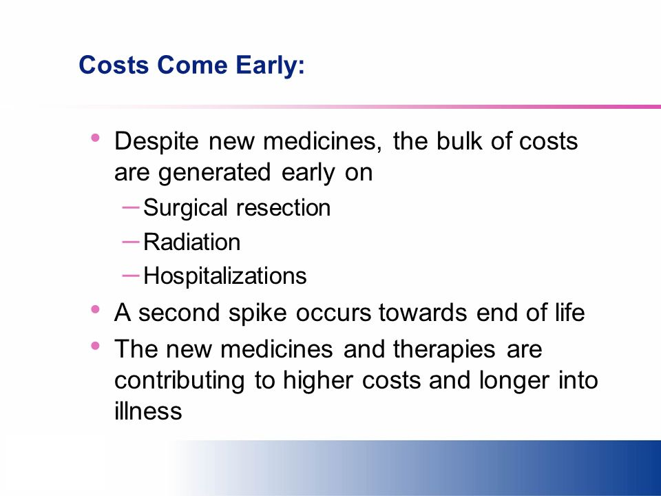 Costs Come Early: Despite new medicines, the bulk of costs are generated early on – Surgical resection – Radiation – Hospitalizations A second spike o