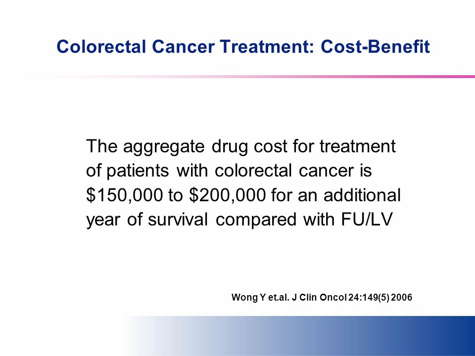 Colorectal Cancer Treatment: Cost-Benefit The aggregate drug cost for treatment of patients with colorectal cancer is $150,000 to $200,000 for an additional year of survival compared with FU/LV Wong Y et.al.