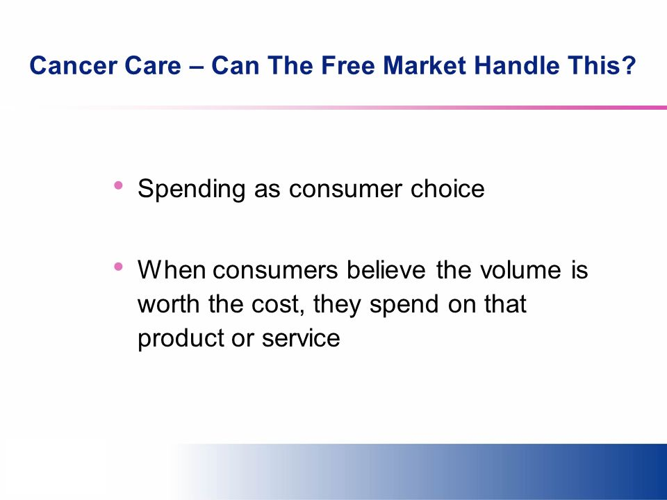 Cancer Care – Can The Free Market Handle This? Spending as consumer choice When consumers believe the volume is worth the cost, they spend on that pro