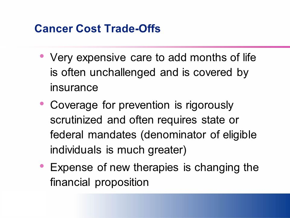 Cancer Cost Trade-Offs Very expensive care to add months of life is often unchallenged and is covered by insurance Coverage for prevention is rigorously scrutinized and often requires state or federal mandates (denominator of eligible individuals is much greater) Expense of new therapies is changing the financial proposition