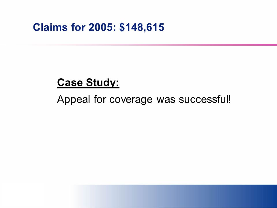 Claims for 2005: $148,615 Case Study: Appeal for coverage was successful!