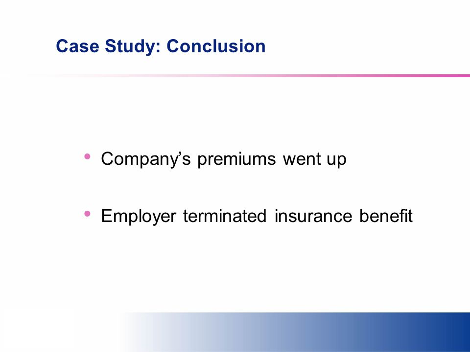 Case Study: Conclusion Companys premiums went up Employer terminated insurance benefit