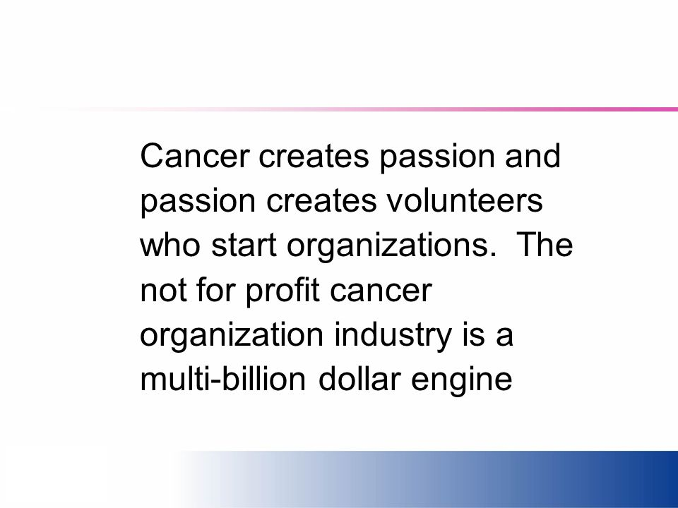 Cancer creates passion and passion creates volunteers who start organizations. The not for profit cancer organization industry is a multi-billion doll