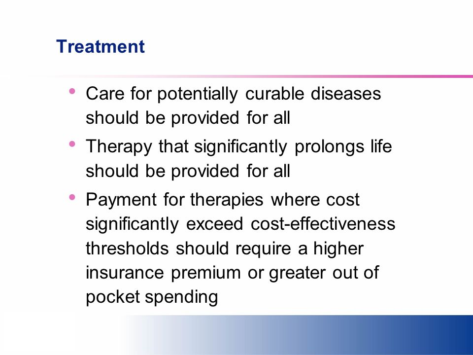 Treatment Care for potentially curable diseases should be provided for all Therapy that significantly prolongs life should be provided for all Payment for therapies where cost significantly exceed cost-effectiveness thresholds should require a higher insurance premium or greater out of pocket spending