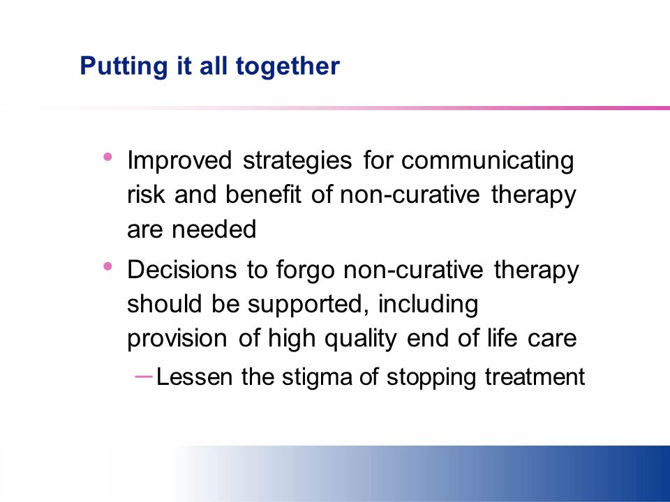 Putting it all together Improved strategies for communicating risk and benefit of non-curative therapy are needed Decisions to forgo non-curative ther