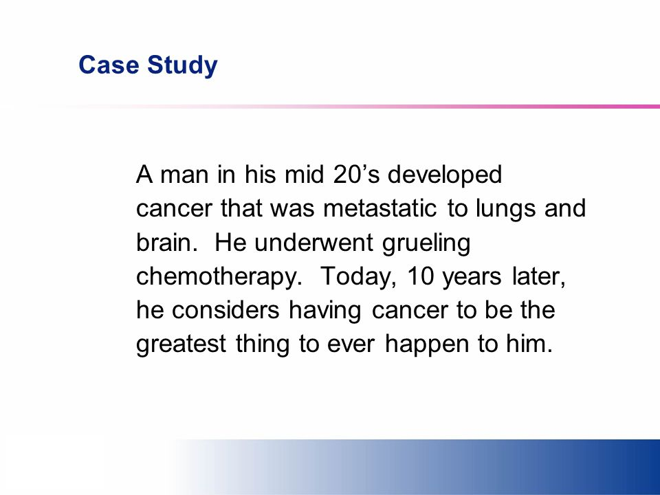 Case Study A man in his mid 20s developed cancer that was metastatic to lungs and brain. He underwent grueling chemotherapy. Today, 10 years later, he