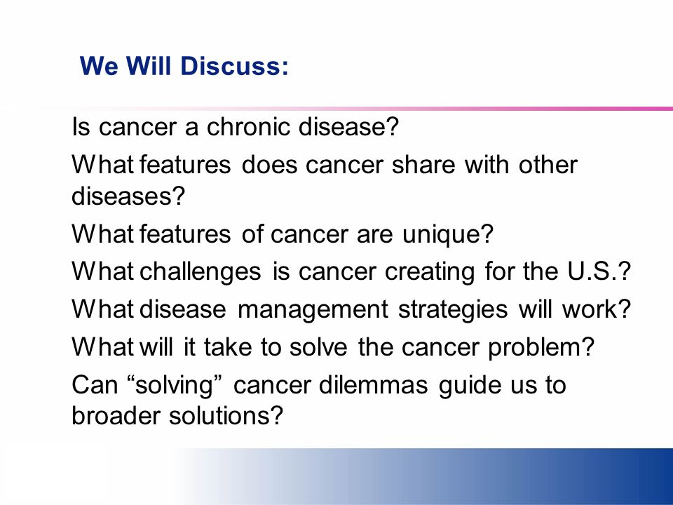 We Will Discuss: Is cancer a chronic disease? What features does cancer share with other diseases? What features of cancer are unique? What challenges