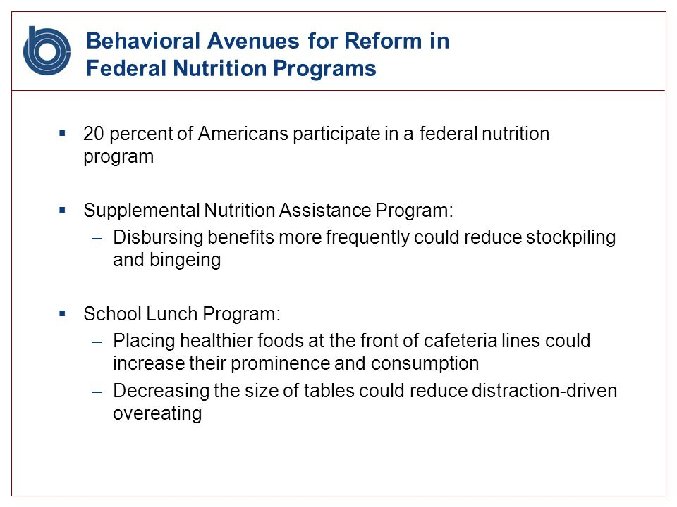 Behavioral Avenues for Reform in Federal Nutrition Programs 20 percent of Americans participate in a federal nutrition program Supplemental Nutrition Assistance Program: –Disbursing benefits more frequently could reduce stockpiling and bingeing School Lunch Program: –Placing healthier foods at the front of cafeteria lines could increase their prominence and consumption –Decreasing the size of tables could reduce distraction-driven overeating