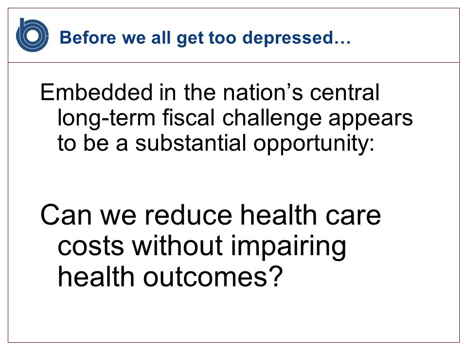 Before we all get too depressed… Embedded in the nations central long-term fiscal challenge appears to be a substantial opportunity: Can we reduce health care costs without impairing health outcomes