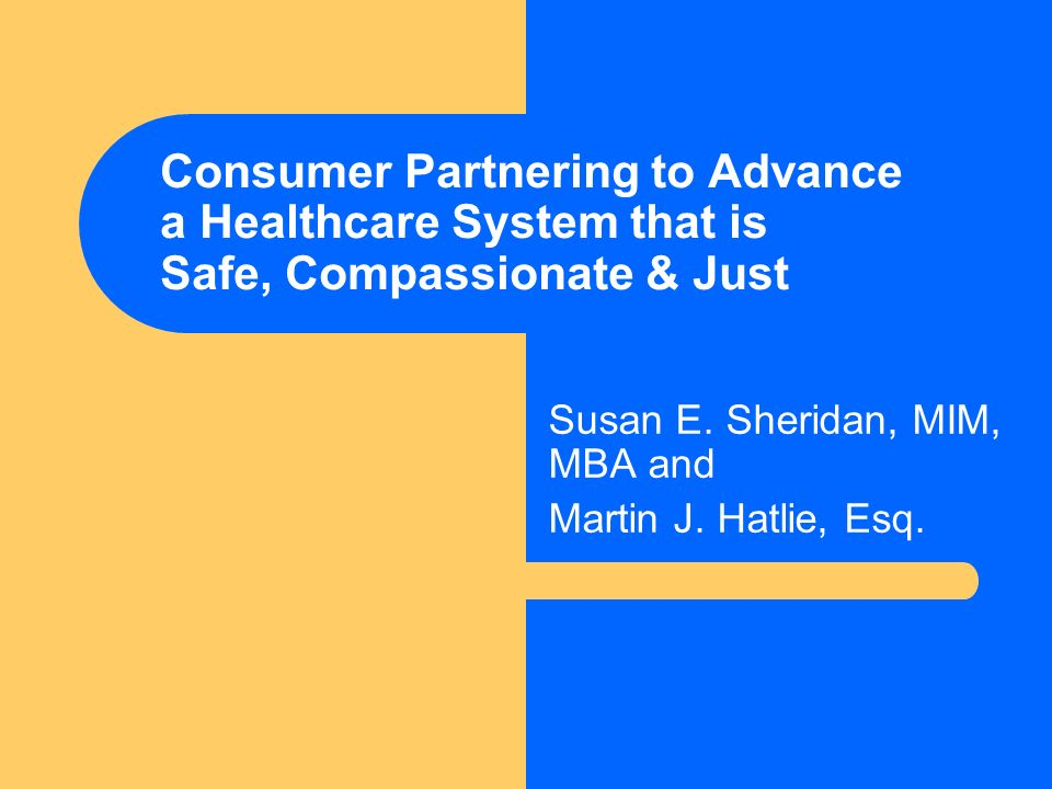 Consumer Partnering to Advance a Healthcare System that is Safe, Compassionate & Just Susan E.
