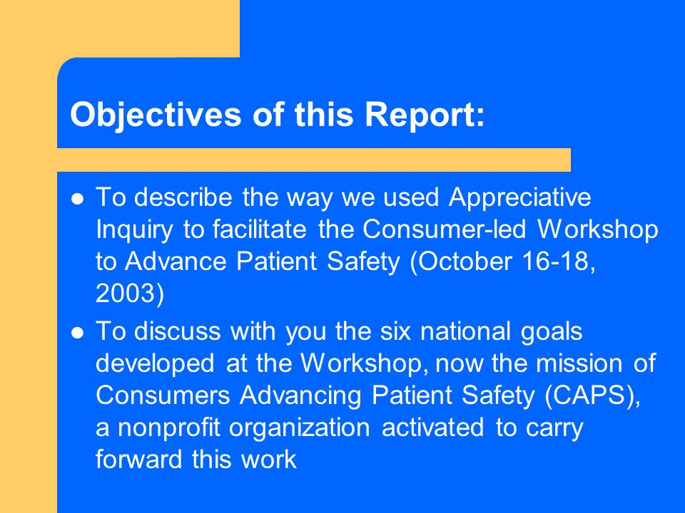 Objectives of this Report: To describe the way we used Appreciative Inquiry to facilitate the Consumer-led Workshop to Advance Patient Safety (October 16-18, 2003) To discuss with you the six national goals developed at the Workshop, now the mission of Consumers Advancing Patient Safety (CAPS), a nonprofit organization activated to carry forward this work