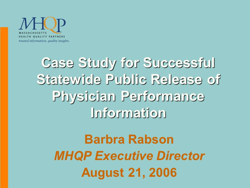 Case Study for Successful Statewide Public Release of Physician Performance Information Barbra Rabson MHQP Executive Director August 21, 2006