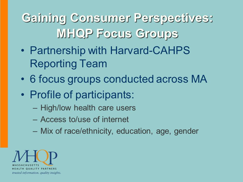 Gaining Consumer Perspectives: MHQP Focus Groups Partnership with Harvard-CAHPS Reporting Team 6 focus groups conducted across MA Profile of participants: –High/low health care users –Access to/use of internet –Mix of race/ethnicity, education, age, gender