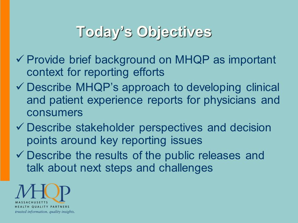Todays Objectives Provide brief background on MHQP as important context for reporting efforts Describe MHQPs approach to developing clinical and patient experience reports for physicians and consumers Describe stakeholder perspectives and decision points around key reporting issues Describe the results of the public releases and talk about next steps and challenges