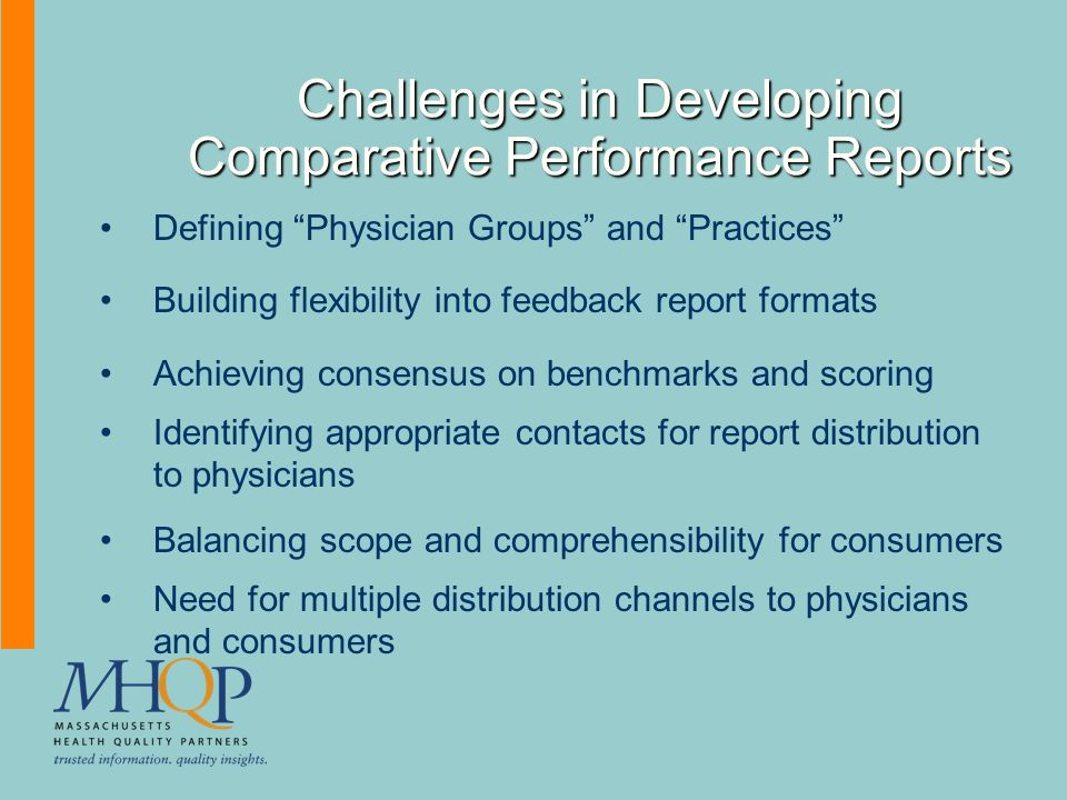 Challenges in Developing Comparative Performance Reports Defining Physician Groups and Practices Building flexibility into feedback report formats Achieving consensus on benchmarks and scoring Identifying appropriate contacts for report distribution to physicians Balancing scope and comprehensibility for consumers Need for multiple distribution channels to physicians and consumers