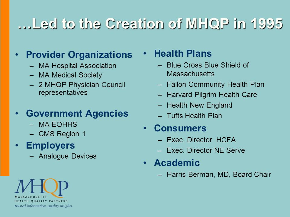 …Led to the Creation of MHQP in 1995 Provider Organizations –MA Hospital Association –MA Medical Society –2 MHQP Physician Council representatives Government Agencies –MA EOHHS –CMS Region 1 Employers –Analogue Devices Health Plans –Blue Cross Blue Shield of Massachusetts –Fallon Community Health Plan –Harvard Pilgrim Health Care –Health New England –Tufts Health Plan Consumers –Exec.