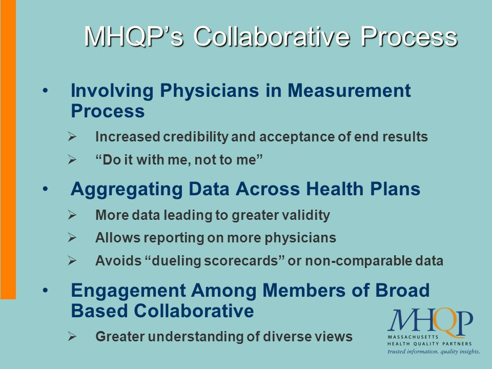 MHQPs Collaborative Process Involving Physicians in Measurement Process Increased credibility and acceptance of end results Do it with me, not to me Aggregating Data Across Health Plans More data leading to greater validity Allows reporting on more physicians Avoids dueling scorecards or non-comparable data Engagement Among Members of Broad Based Collaborative Greater understanding of diverse views