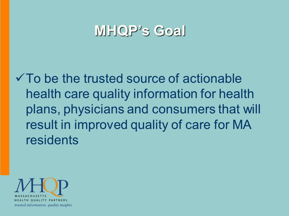 MHQPs Goal To be the trusted source of actionable health care quality information for health plans, physicians and consumers that will result in improved quality of care for MA residents