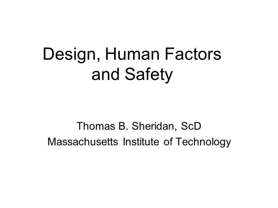 Design, Human Factors and Safety Thomas B. Sheridan, ScD Massachusetts Institute of Technology