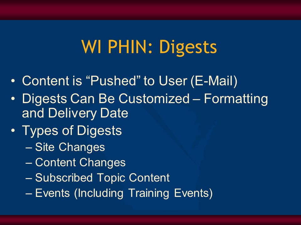 WI PHIN: Digests Content is Pushed to User (E-Mail) Digests Can Be Customized – Formatting and Delivery Date Types of Digests –Site Changes –Content Changes –Subscribed Topic Content –Events (Including Training Events)