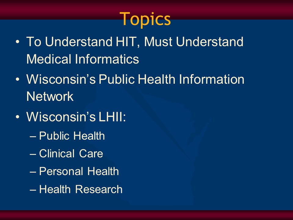 Topics To Understand HIT, Must Understand Medical Informatics Wisconsins Public Health Information Network Wisconsins LHII: –Public Health –Clinical Care –Personal Health –Health Research