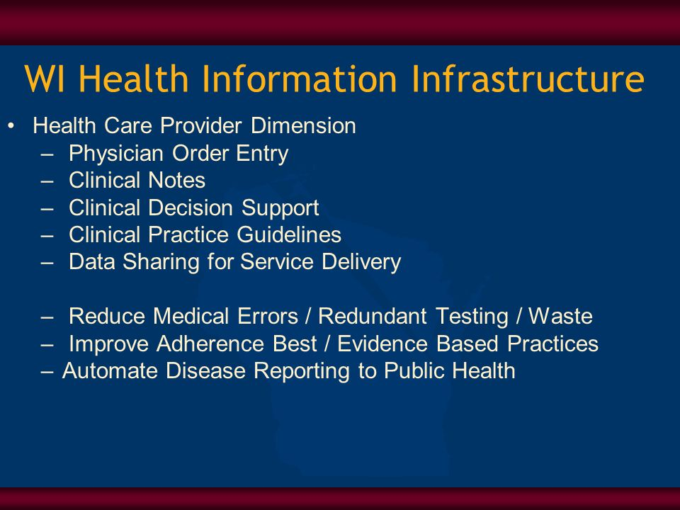 WI Health Information Infrastructure Health Care Provider Dimension – Physician Order Entry – Clinical Notes – Clinical Decision Support – Clinical Practice Guidelines – Data Sharing for Service Delivery – Reduce Medical Errors / Redundant Testing / Waste – Improve Adherence Best / Evidence Based Practices –Automate Disease Reporting to Public Health