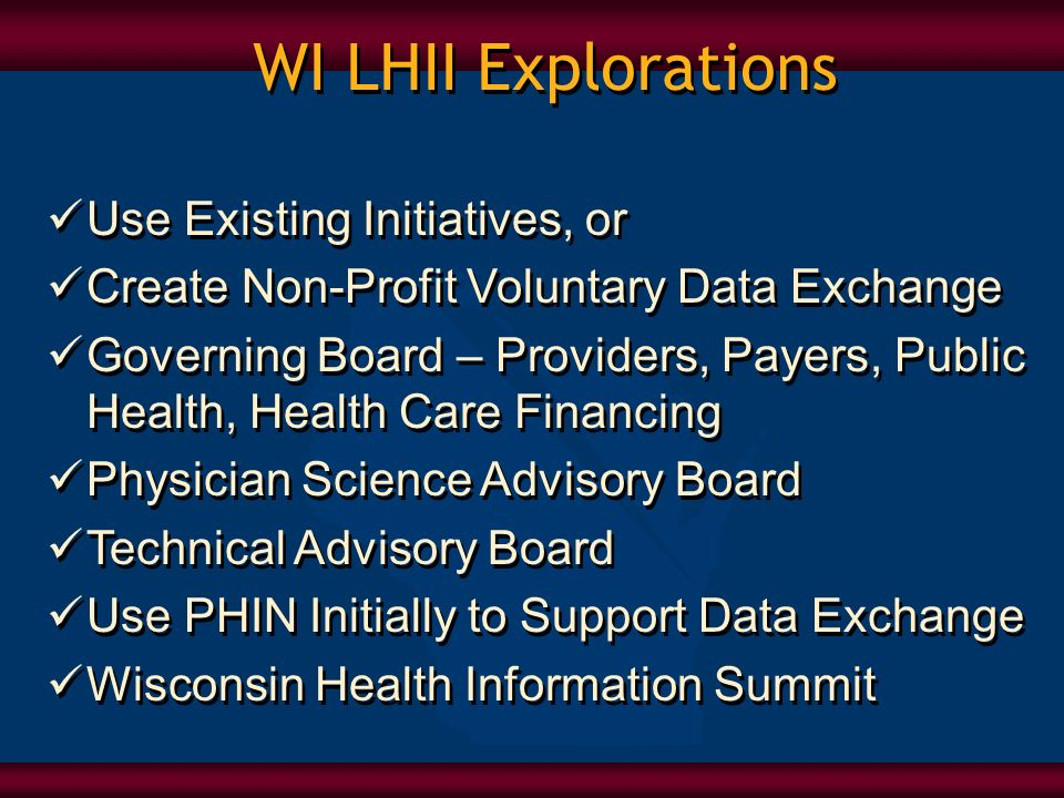 WI LHII Explorations Use Existing Initiatives, or Create Non-Profit Voluntary Data Exchange Governing Board – Providers, Payers, Public Health, Health Care Financing Physician Science Advisory Board Technical Advisory Board Use PHIN Initially to Support Data Exchange Wisconsin Health Information Summit Use Existing Initiatives, or Create Non-Profit Voluntary Data Exchange Governing Board – Providers, Payers, Public Health, Health Care Financing Physician Science Advisory Board Technical Advisory Board Use PHIN Initially to Support Data Exchange Wisconsin Health Information Summit