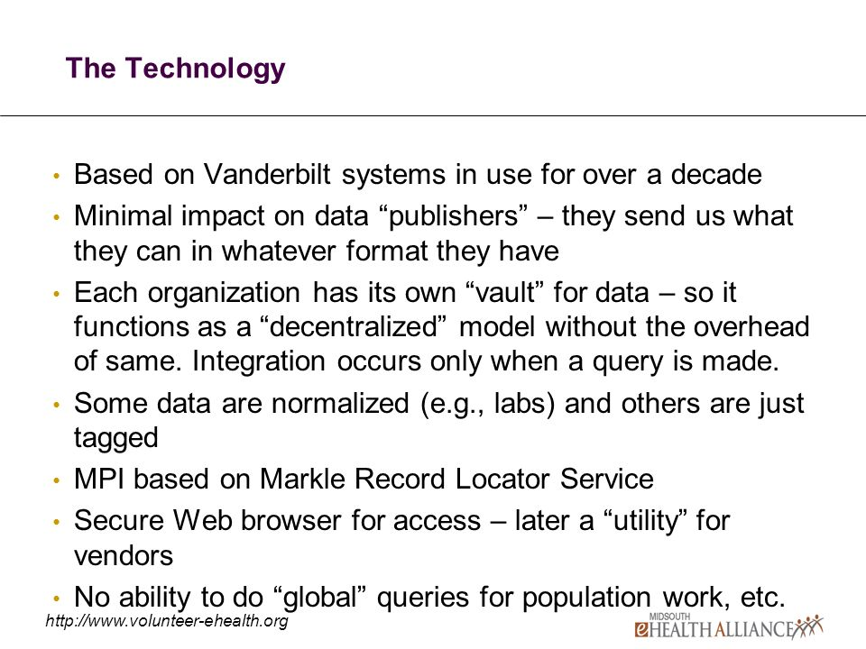 The Technology Based on Vanderbilt systems in use for over a decade Minimal impact on data publishers – they send us what they can in whatever format they have Each organization has its own vault for data – so it functions as a decentralized model without the overhead of same.