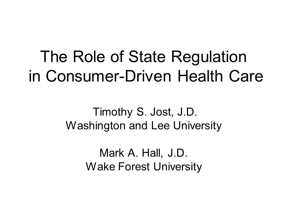 The Role of State Regulation in Consumer-Driven Health Care Timothy S. Jost, J.D. Washington and Lee University Mark A. Hall, J.D. Wake Forest Univers