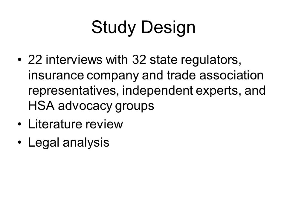 Study Design 22 interviews with 32 state regulators, insurance company and trade association representatives, independent experts, and HSA advocacy groups Literature review Legal analysis