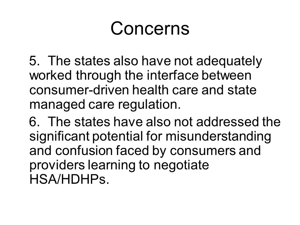 Concerns 5. The states also have not adequately worked through the interface between consumer-driven health care and state managed care regulation. 6.