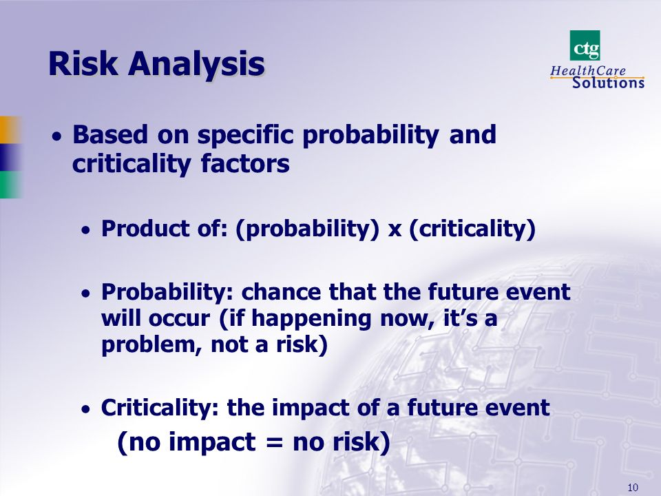 10 Risk Analysis Based on specific probability and criticality factors Product of: (probability) x (criticality) Probability: chance that the future event will occur (if happening now, its a problem, not a risk) Criticality: the impact of a future event (no impact = no risk)